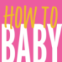 HOW TO BABY