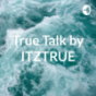 Podcast : True Talk by ITZTRUE