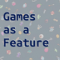Games as a Feature
