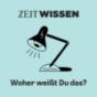 ZEIT WISSEN - Woher weißt Du das? Podcast Download