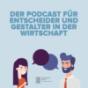 Der Podcast für Entscheider und Gestalter in der Wirtschaft