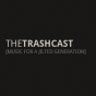 Trashcast - Music for a jilted generation Podcast Download
