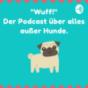 """""""Wuff!"""" Der Podcast über alles, außer Hunde."""