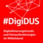 #DigiDUS: Digitalisierungstrends und Herausforderungen im Mittelstand