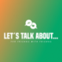 Podcast : LET´S TALK ABOUT…For Friends With Friends!