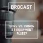 Podcast : #1 Brocast: Ist equipment wirklich alles? Sony vs. Canon