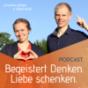 Podcast : BEGEISTERT DENKEN - LIEBE SCHENKEN