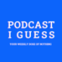 PODCAST I GUESS Podcast Download