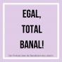 Egal, total banal! Podcast Download