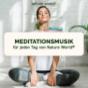 Meditationsmusik für jeden Tag von NATURE WORLD® - Musik-Podcast für pure Entspannung und Meditation Podcast Download