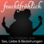 feuchtfröhlich - Der Podcast über Sex, Liebe & Beziehungen Podcast Download
