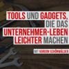Tools und Gadgets, die das Unternehmer-Leben leichter machen