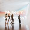 Museum, was muss?