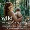 Wild Mothering - Dein Kraftort fürs Mama werden & sein