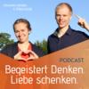 BEGEISTERT DENKEN - LIEBE SCHENKEN Podcast Download