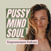 Pussy, Mind & Soul - Empowerment Podcast