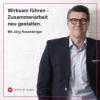 Wirksam führen - Zusammenarbeit neu gestalten. Mit Jörg Rosenberger