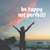Be happy - not perfect