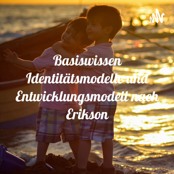 Basiswissen Identitätsmodelle und Entwicklungsmodell nach Erikson
