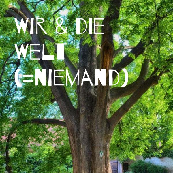 Wir & die Welt (=niemand)