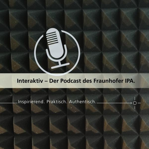 Interaktiv – Der Podcast des Fraunhofer IPA