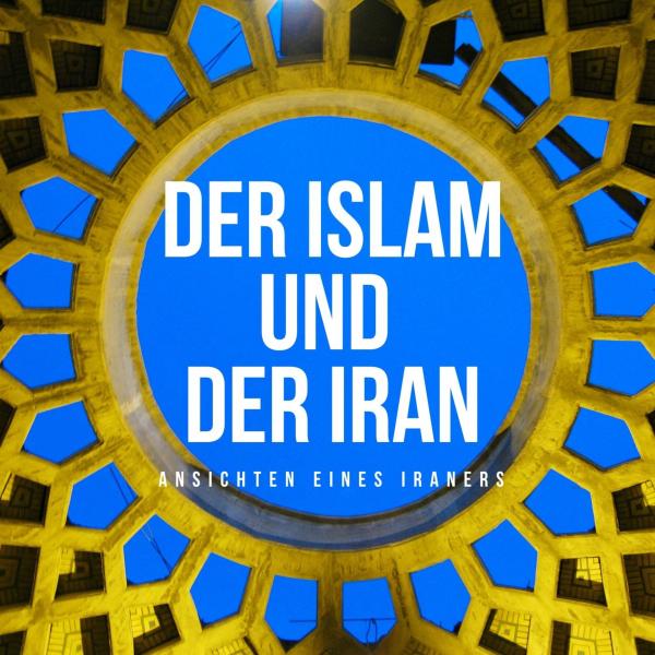 Der Islam und der Iran - Ansichten eines Iraners