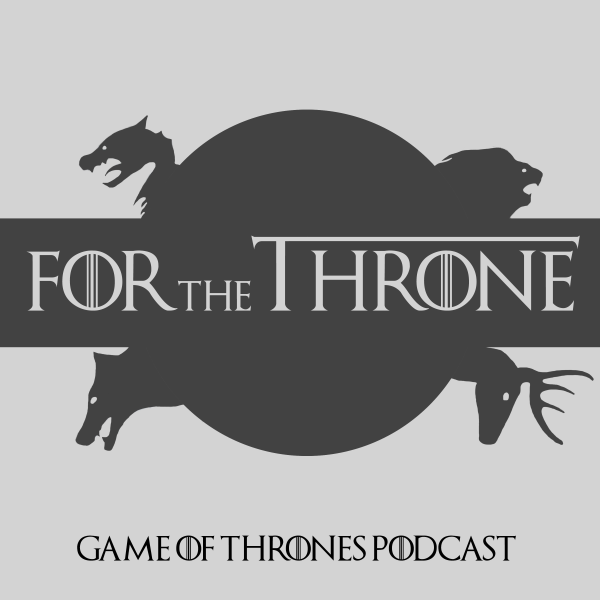 For The Throne - Game Of Thrones Podcast
