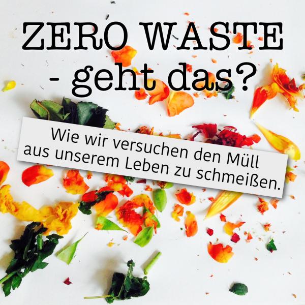 zerowaste -geht das? Wie wir versuchen den Müll aus unserem Leben zu schmeißen.