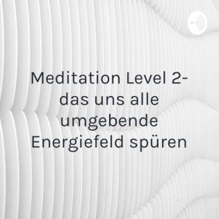 Meditation Level 2- das uns alle umgebende Energiefeld spüren