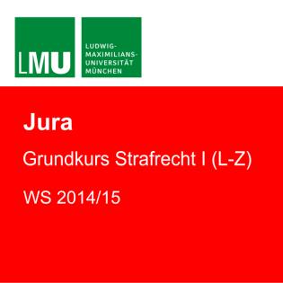 LMU Grundkurs Strafrecht I (L-Z) WS 2014/15
