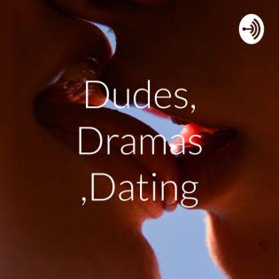 Dudes, Dramas ,Dating