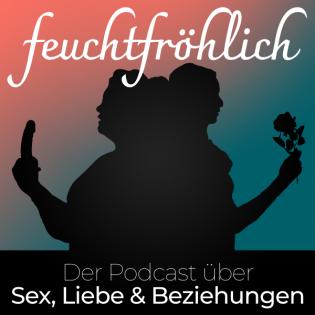 feuchtfröhlich - Der Podcast über Sex, Liebe & Beziehungen