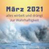 März 2021 - alles wirbelt und drängt zur Wahrhaftigkeit