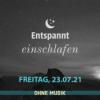 (ohne Musik) Entspannt einschlafen am Freitag, 23.07.21