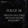 Folge 34 | Treffen sich zwei Metalheads im Baumarkt