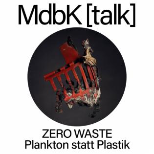 MdbK [talk] #20: ZERO WASTE - Plankton statt Plastik. Vom Meeresmüll bis zum Gift in der Nahrungskette