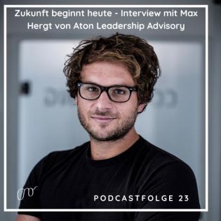 #23 Die Zukunft beginnt heute - Interview mit Max Hergt von Aton Leadership Advisory