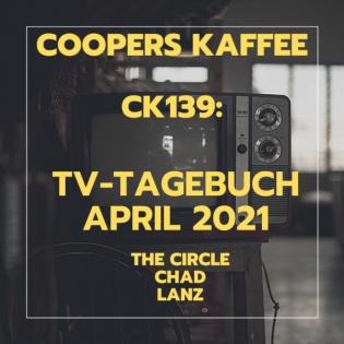 CK139: TV-Tagebuch April 2021 - The Circle (Netflix), Chad, Markus Lanz