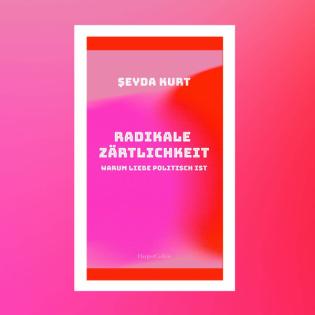 Şeyda Kurt - Radikale Zärtlichkeit. Warum Liebe politisch ist