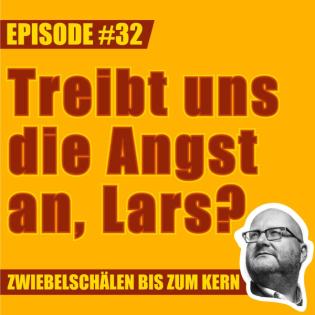 #32 - Treibt uns die Angst an, Lars?
